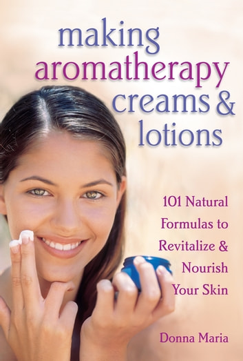 Making Aromatherapy Creams & Lotions - 101 Natural Formulas to Revitalize & Nourish Your Skin ebook by Donna Maria