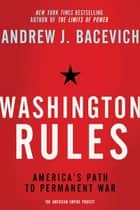 Washington Rules - America's Path to Permanent War ebook by Andrew Bacevich