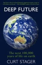 Deep Future - the next 100,000 years of life on earth ebook by Curt Stager