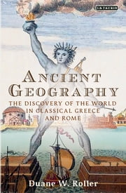 Ancient Geography - The Discovery of the World in Classical Greece and Rome ebook by Duane W. Roller