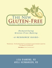 The New Gluten-Free Recipes, Ingredients, Tools and Techniques - Demystifying Gluten-Free Baking – A Resource Guide ebook by Lisa Diamond, RD