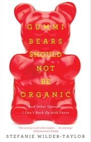 Gummi Bears Should Not Be Organic - And Other Opinions I Can't Back Up With Facts ebook by Stefanie Wilder-Taylor
