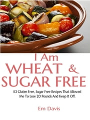 I Am Wheat And Sugar Free (112 Gluten Free, Sugar Free Recipes That Allowed Me To Lose 20 Pounds And Keep It Off.) ebook by Em Davis