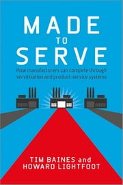 Made to Serve - How Manufacturers can Compete Through Servitization and Product Service Systems ebook by Timothy Baines,Howard Lightfoot