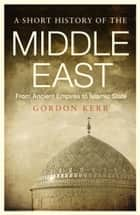 A Short History of the Middle East - From Ancient Empires to Islamic State ebook by Gordon Kerr