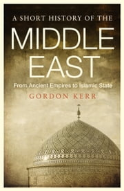 Short History of the Middle East - From Ancient Empires to Islamic State ebook by Gordon Kerr