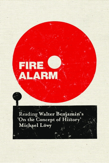 "Fire Alarm - Reading Walter Benjamin's ""On the Concept of History"" ebook by Michael Löwy"