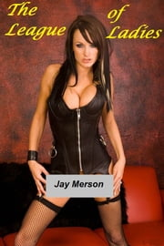 The League of Ladies (Fem-Dom BDSM) ebook by Jay Merson