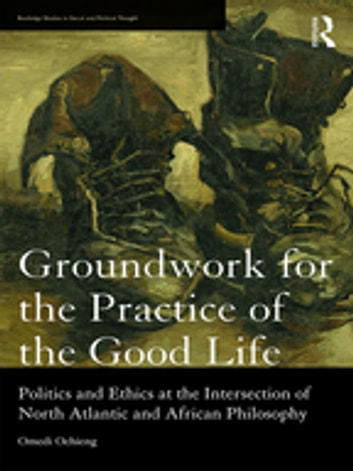 Groundwork for the Practice of the Good Life - Politics and Ethics at the Intersection of North Atlantic and African Philosophy ebook by Omedi Ochieng