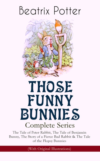 THOSE FUNNY BUNNIES – Complete Series: The Tale of Peter Rabbit, The Tale of Benjamin Bunny, The Story of a Fierce Bad Rabbit & The Tale of the Flopsy Bunnies (With Original Illustrations) - Children's Book Classics Illustrated by Beatrix Potter eBook by Beatrix Potter