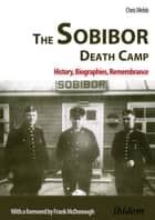Sobibor Death Camp - History, Biographies, Remembrance ebook by Chris Webb