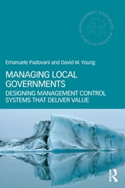 Managing Local Governments - Designing Management Control Systems that Deliver Value ebook by Emanuele Padovani,David W. Young