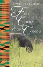 First Choose Your Congo ebook by David Fletcher