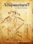 What is Acupuncture? - A Simple Explanation of an Eastern Wisdom ebook by Zhu Wu, Zheng Lu, Nina Philosoph