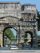 Roman Architecture in Provence ebook by James C. Anderson, jr.