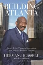 Building Atlanta - How I Broke Through Segregation to Launch a Business Empire ebook by Bob Andelman, Herman Russell, Andrew Young