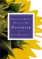 Praying God's Will for My Daughter eBook by Lee Roberts