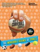 Popular Mechanics Why a Curveball Curves: New & Improved Edition - The Incredible Science of Sports ebook by Frank Vizard, Robert Lipsyte, William Hayes,...