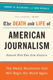 The Death and Life of American Journalism - The Media Revolution That Will Begin the World Again ebook by Robert W. McChesney,John Nichols