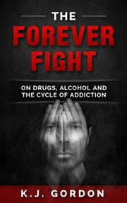 The Forever Fight: On Drugs, Alcohol and the Cycle of Addiction ebook by K.J. Gordon