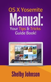 Yosemite OS X Manual: Your Tips & Tricks Guide Book! ebook by Shelby Johnson