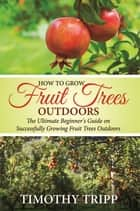 How to Grow Fruit Trees Outdoors ebook by Timothy Tripp