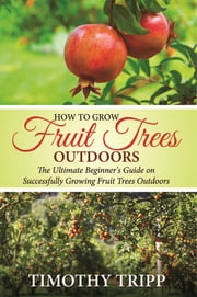 How to Grow Fruit Trees Outdoors - The Ultimate Beginner's Guide on Successfully Growing Fruit Trees Outdoors ebook by Timothy Tripp