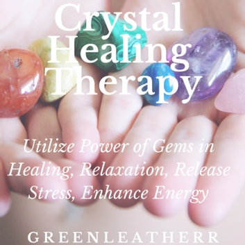 Crystal Healing Therapy: Utilize Power of Gems in Healing, Relaxation, Release Stress, Enhance Energy audiobook by Greenleatherr