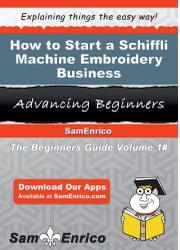 How to Start a Schiffli Machine Embroidery Business - How to Start a Schiffli Machine Embroidery Business ebook by Tanja Nettles
