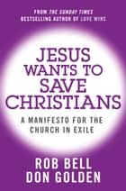Jesus Wants to Save Christians: A Manifesto for the Church in Exile ebook by Rob Bell, Don Golden