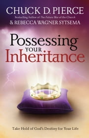 Possessing Your Inheritance - Take Hold of God's Destiny for Your Life ebook by Chuck D. Pierce,Rebecca Wagner Sytsema,C. Wagner,Cindy Jacobs