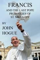 Francis and the Last Pope Prophecies of St. Malachy ebook by John Hogue