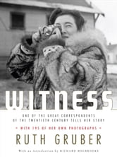 Witness - One of the Great Correspondents of the Twentieth Century Tells Her Story ebook by Ruth Gruber