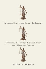 Common Sense and Legal Judgment - Community Knowledge, Political Power, and Rhetorical Practice ebook by Patricia Cochran