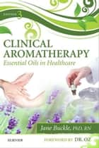 Clinical Aromatherapy - E-Book - Essential Oils in Practice ebook by Jane Buckle, PhD, RN