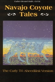 Navajo Coyote Tales - The Curly Tó Aheedlíinii Version ebook by Father Berard Haile, O. F. M.,Karl W. Luckert,Karl W. Luckert