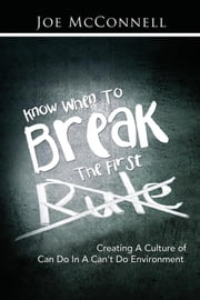 Know When to Break the First Rule - Creating a Culture of Can Do in a Can'T Do Environment ebook by Joe McConnell
