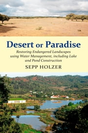 Desert or Paradise - Restoring Endangered Landscapes Using Water Management, Including Lakes and Pond Construction ebook by Sepp Holzer