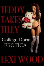 Teddy Takes Tilly: College Dorm Erotica ebook by Lexi Wood