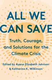 All We Can Save - Truth, Courage, and Solutions for the Climate Crisis eBook by Ayana Elizabeth Johnson, Katharine K. Wilkinson