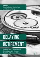 Delaying Retirement - Progress and Challenges of Active Ageing in Europe, the United States and Japan ebook by Stefanie König, Moritz Hess, Dirk Hofäcker