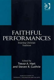 Faithful Performances - Enacting Christian Tradition ebook by Mr Steven R Guthrie,Professor Trevor Hart,Revd Dr Jeremy Begbie,Professor Trevor Hart,Professor Roger Lundin