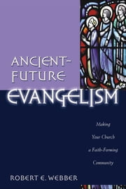 Ancient-Future Evangelism (Ancient-Future) - Making Your Church a Faith-Forming Community ebook by Robert E. Webber