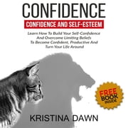 Confidence And Self-Esteem: How to Build Your Confidence And Overcome Limiting Beliefs audiobook by Kristina Dawn