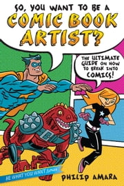 So, You Want to Be a Comic Book Artist? - The Ultimate Guide on How to Break Into Comics! ebook by Philip Amara,Various