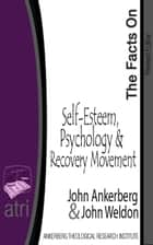 The Facts on Self-Esteem, Psychology, and the Recovery Movement ebook by John Ankerberg