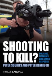 Shooting to Kill? - Policing, Firearms and Armed Response ebook by Peter Squires,Peter Kennison