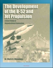 The Development of the B-52 and Jet Propulsion: A Case Study in Organizational Innovation - History of America's Cold War Nuclear Bomber and the Jet Propulsion Technology That Made it Possible ebook by Progressive Management