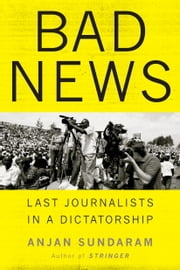 Bad News - Last Journalists in a Dictatorship ebook by Anjan Sundaram