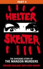 Helter Skelter: Part Five of the Shocking Manson Murders eBook by Vincent Bugliosi